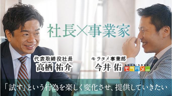 社長×事業家 代表取締役社長 高栖祐介 モラタメ事業部 今井佑 「試す」という行為を楽しく変化させ、提供していきたい